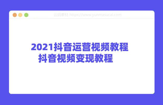 2021抖音运营视频教程 抖音视频变现教程