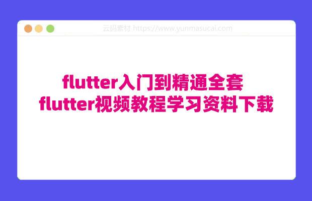 flutter入门到精通全套 flutter视频教程学习资料下载