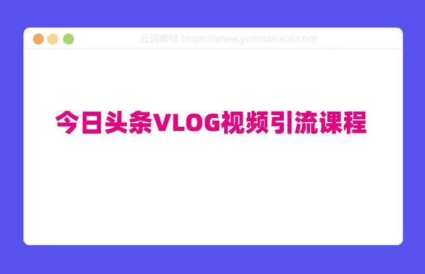 今日头条VLOG视频引流课程:每天30分钟,日引10-1000粉(无水印)
